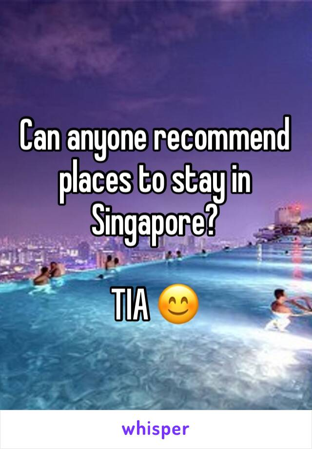 Can anyone recommend places to stay in Singapore?   TIA 😊
