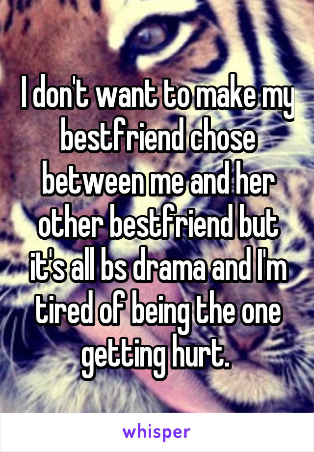 I don't want to make my bestfriend chose between me and her other bestfriend but it's all bs drama and I'm tired of being the one getting hurt.