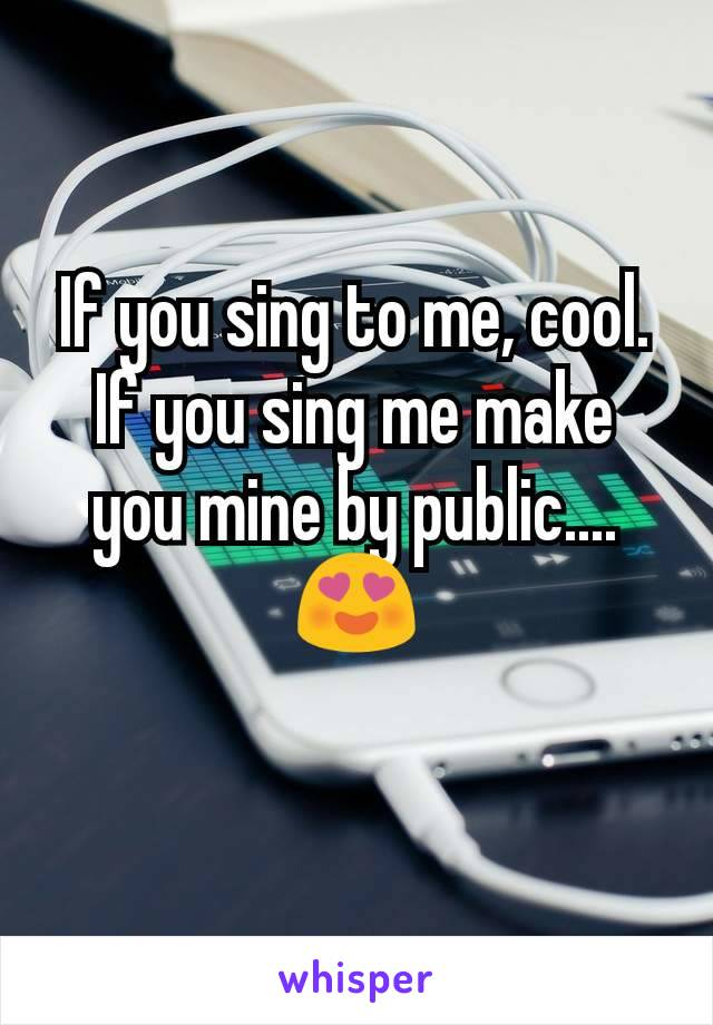If you sing to me, cool. If you sing me make you mine by public....😍
