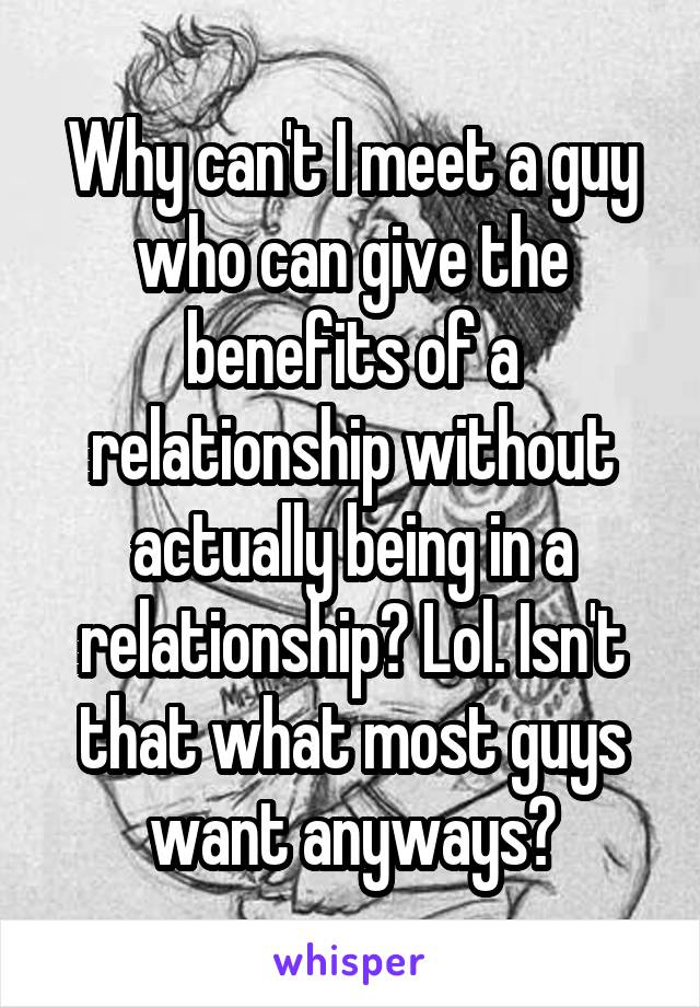 Why can't I meet a guy who can give the benefits of a relationship without actually being in a relationship? Lol. Isn't that what most guys want anyways?