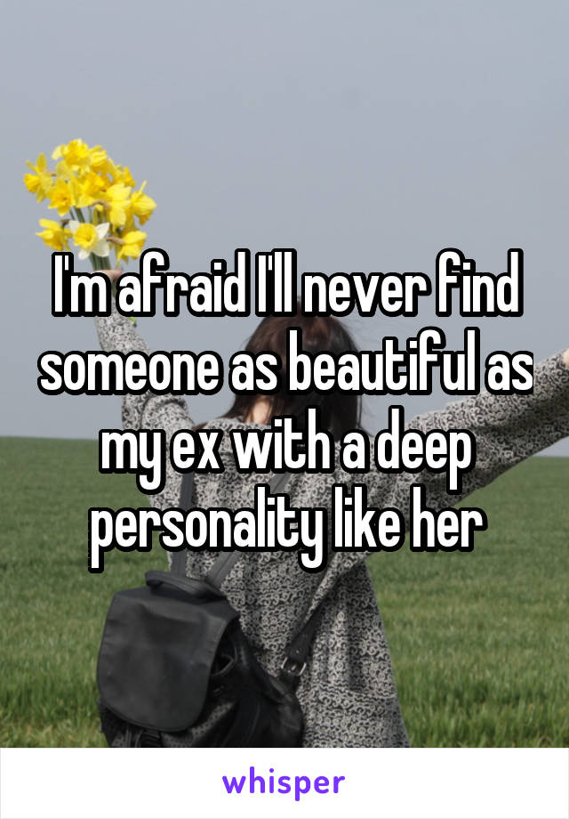 I'm afraid I'll never find someone as beautiful as my ex with a deep personality like her