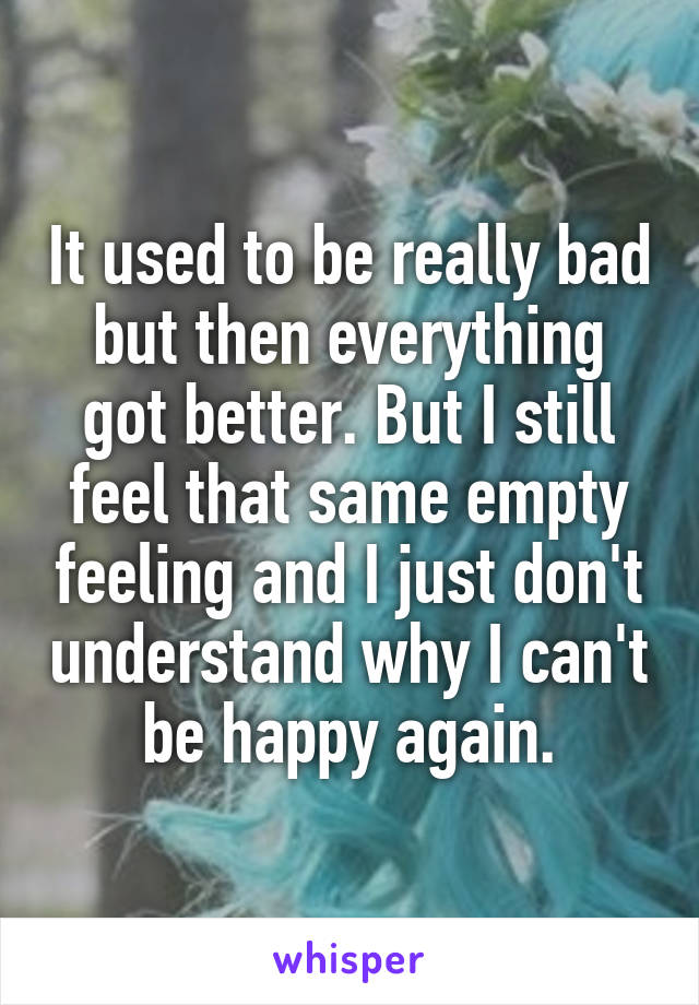 It used to be really bad but then everything got better. But I still feel that same empty feeling and I just don't understand why I can't be happy again.