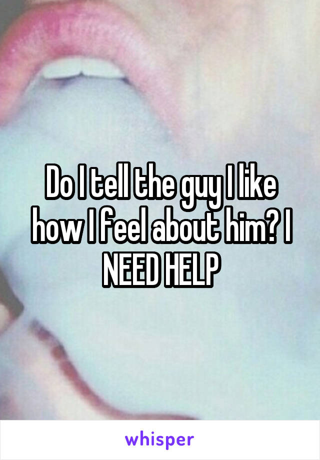 Do I tell the guy I like how I feel about him? I NEED HELP