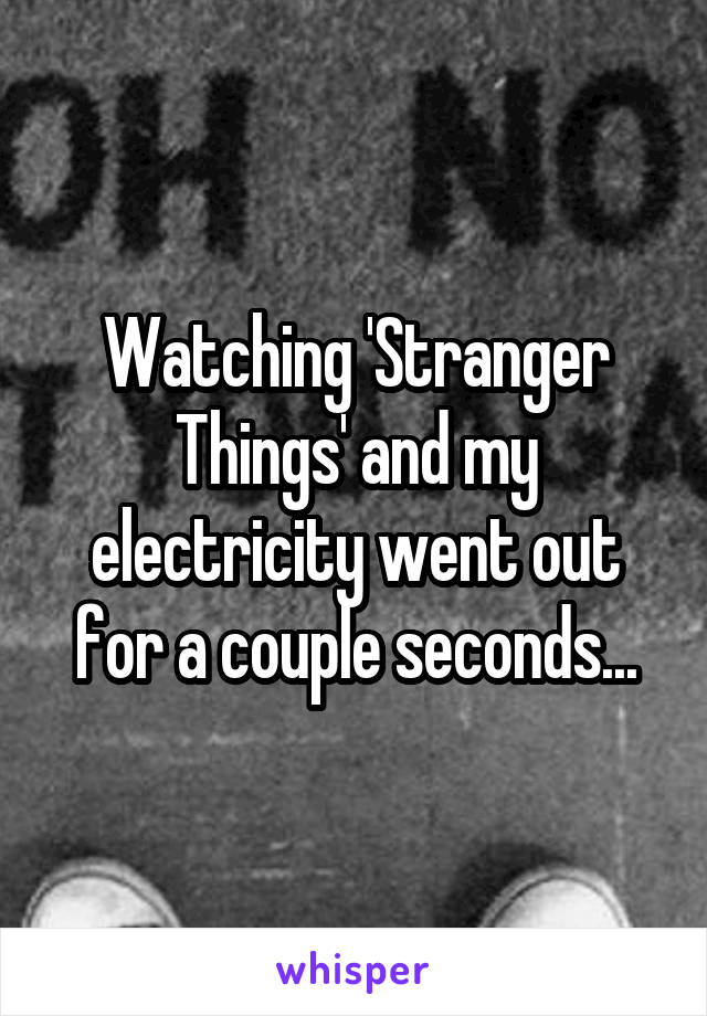 Watching 'Stranger Things' and my electricity went out for a couple seconds...