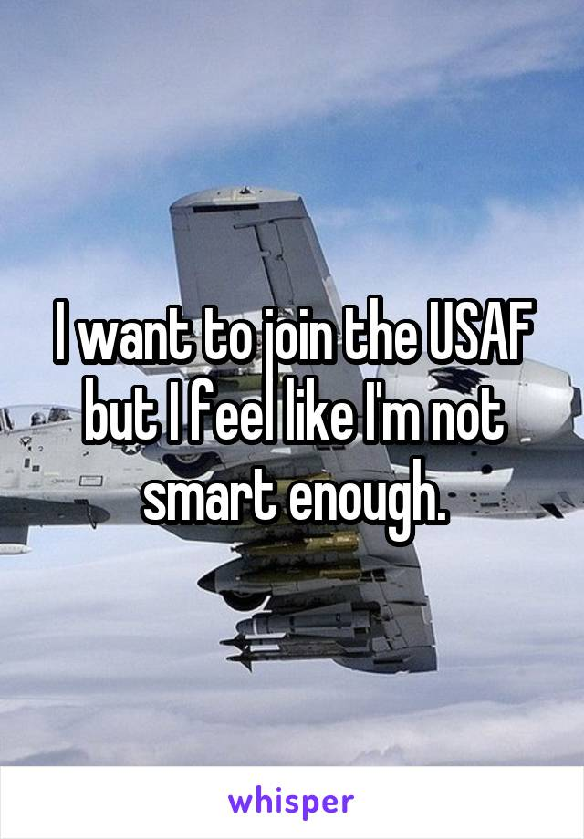I want to join the USAF but I feel like I'm not smart enough.