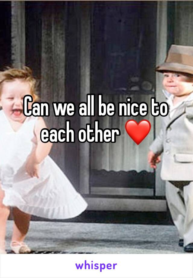 Can we all be nice to each other ❤️