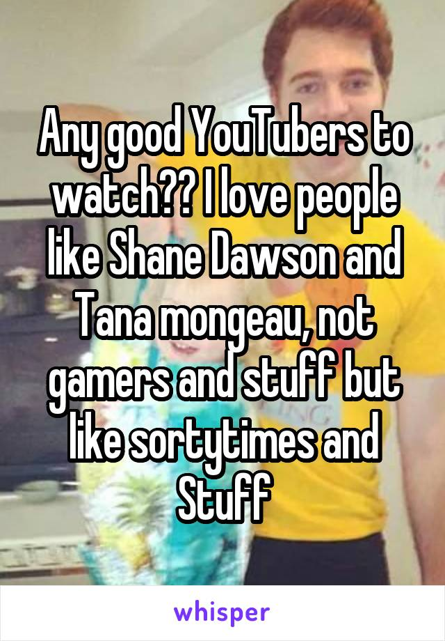 Any good YouTubers to watch?? I love people like Shane Dawson and Tana mongeau, not gamers and stuff but like sortytimes and Stuff