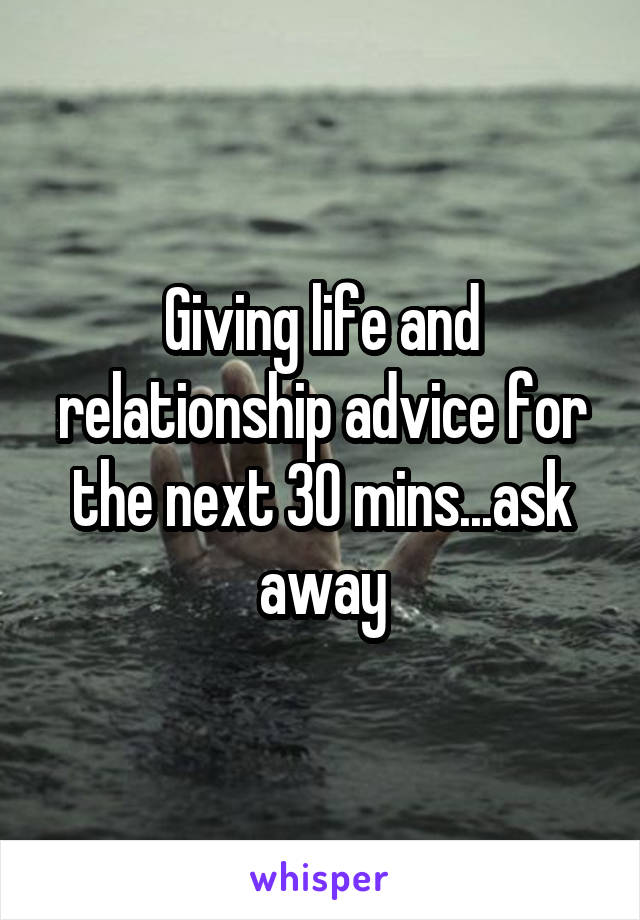 Giving life and relationship advice for the next 30 mins...ask away