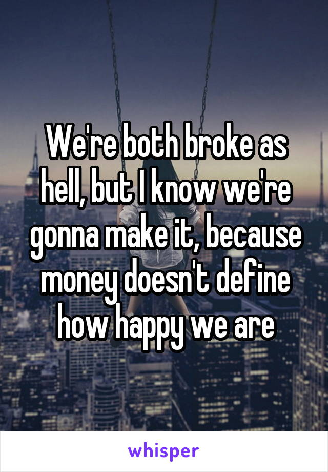 We're both broke as hell, but I know we're gonna make it, because money doesn't define how happy we are