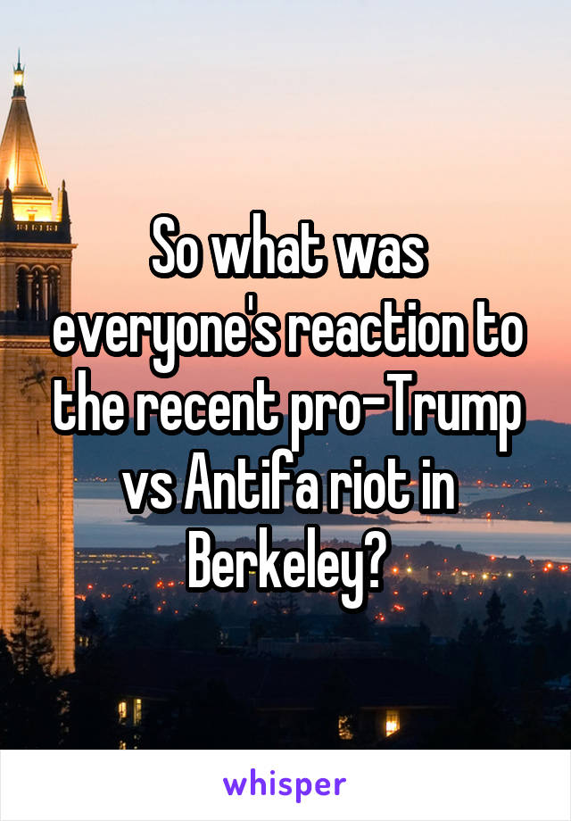 So what was everyone's reaction to the recent pro-Trump vs Antifa riot in Berkeley?