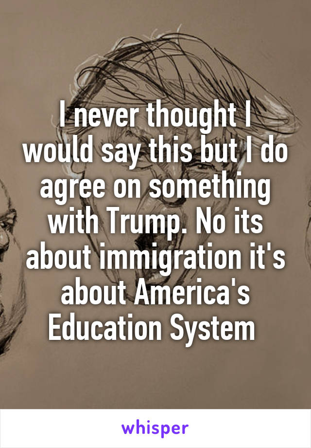 I never thought I would say this but I do agree on something with Trump. No its about immigration it's about America's Education System
