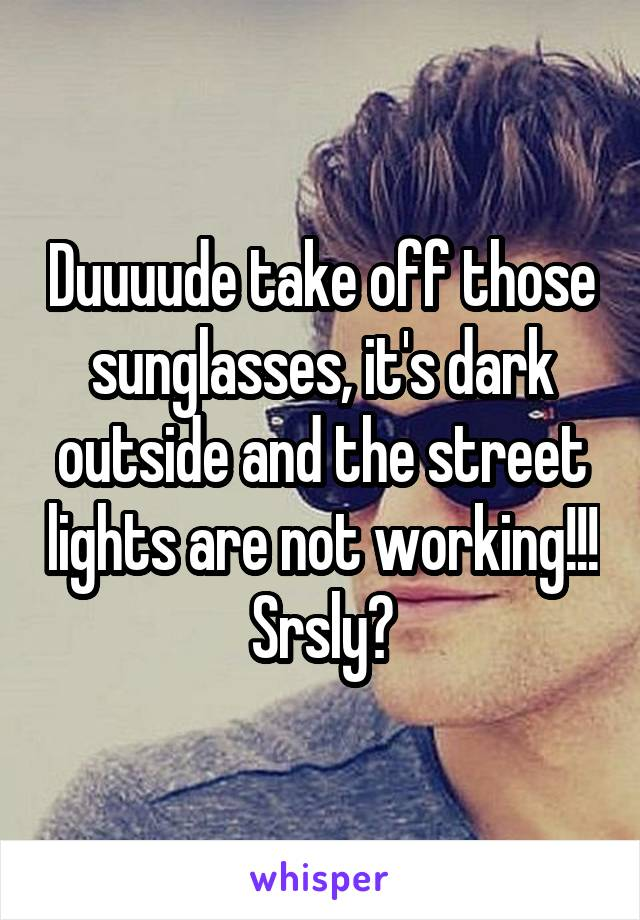 Duuuude take off those sunglasses, it's dark outside and the street lights are not working!!! Srsly?