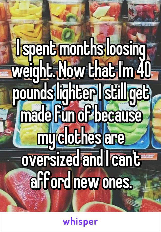 I spent months loosing weight. Now that I'm 40 pounds lighter I still get made fun of because my clothes are oversized and I can't afford new ones.