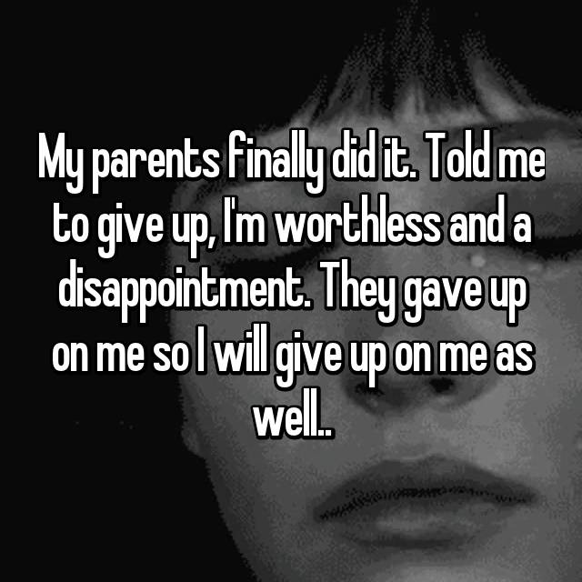 My parents finally did it. Told me to give up, I'm worthless and a disappointment. They gave up on me so I will give up on me as well..