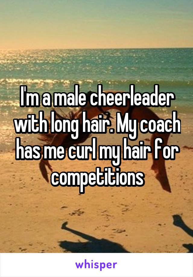 I'm a male cheerleader with long hair. My coach has me curl my hair for competitions