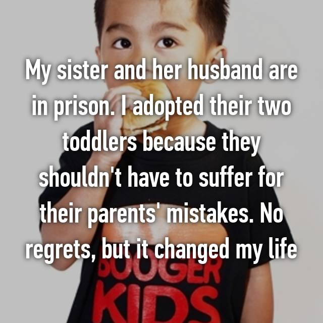 My sister and her husband are in prison. I adopted their two toddlers because they shouldn't have to suffer for their parents' mistakes. No regrets, but it changed my life