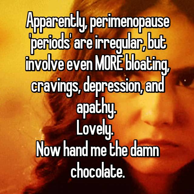Apparently, perimenopause 'periods' are irregular, but involve even MORE bloating, cravings, depression, and apathy.  Lovely.   Now hand me the damn chocolate.