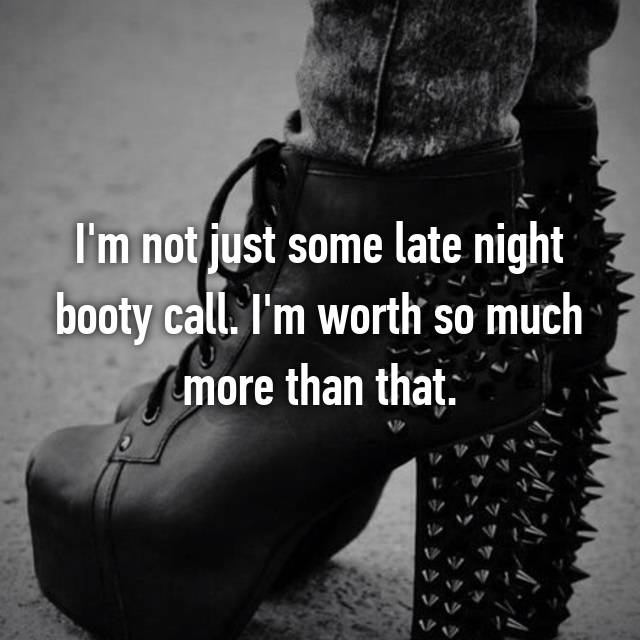 I'm not just some late night booty call. I'm worth so much more than that.