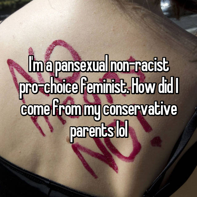 I'm a pansexual non-racist pro-choice feminist. How did I come from my conservative parents lol