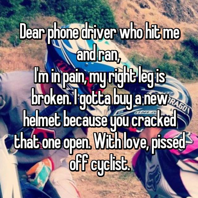 Dear phone driver who hit me and ran,  I'm in pain, my right leg is broken. I gotta buy a new helmet because you cracked that one open. With love, pissed off cyclist.