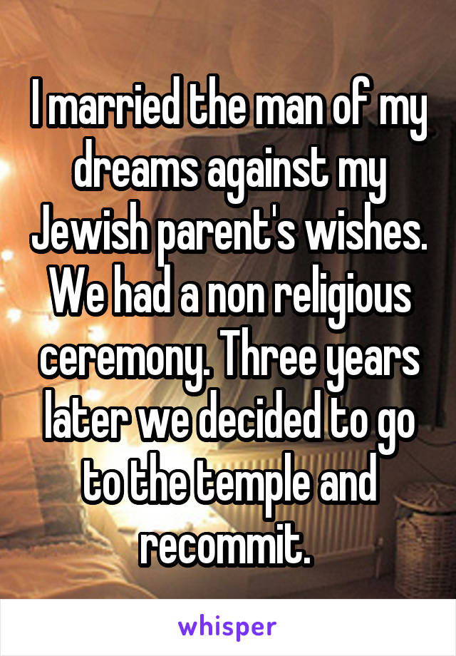 I married the man of my dreams against my Jewish parent's wishes. We had a non religious ceremony. Three years later we decided to go to the temple and recommit.