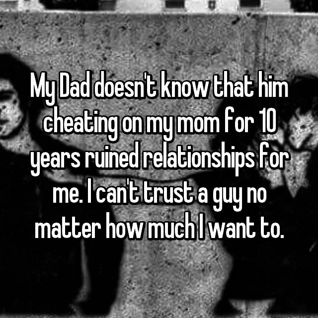 My Dad doesn't know that him cheating on my mom for 10 years ruined relationships for me. I can't trust a guy no matter how much I want to.
