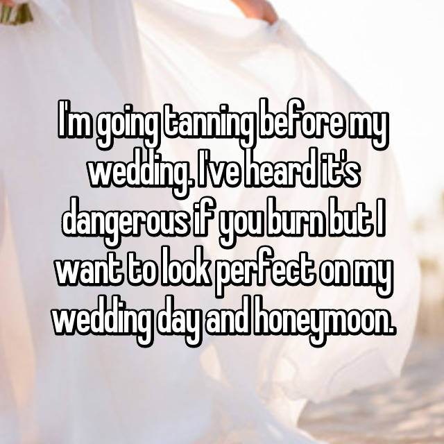 I'm going tanning before my wedding. I've heard it's dangerous if you burn but I want to look perfect on my wedding day and honeymoon.