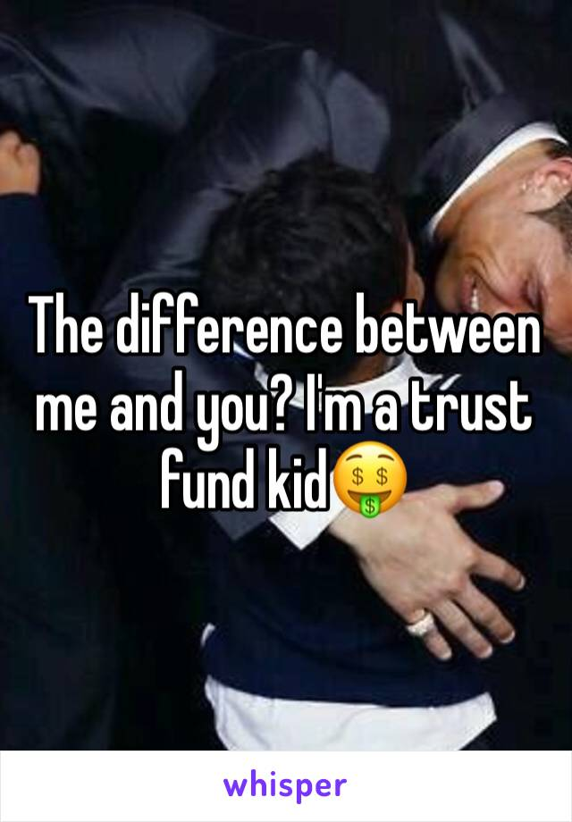 The difference between me and you? I'm a trust fund kid🤑