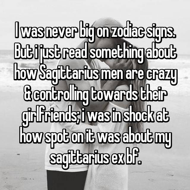 I was never big on zodiac signs. But i just read something about how Sagittarius men are crazy & controlling towards their girlfriends; i was in shock at how spot on it was about my sagittarius ex bf.
