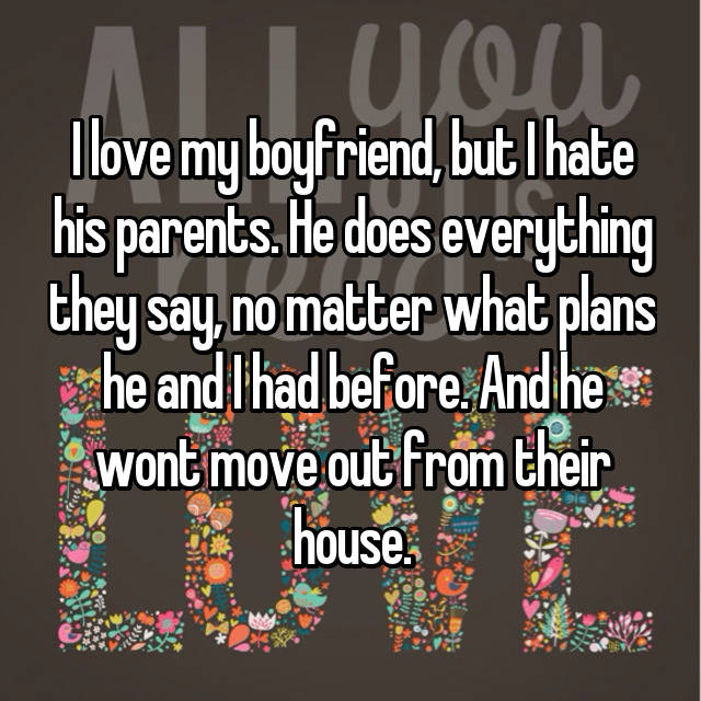 I love my boyfriend, but I hate his parents. He does everything they say, no matter what plans he and I had before. And he wont move out from their house.