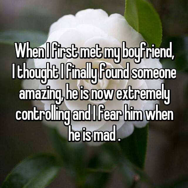 When I first met my boyfriend, I thought I finally found someone amazing, he is now extremely controlling and I fear him when he is mad .