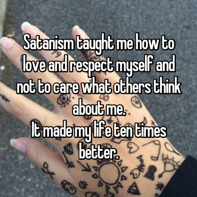 Satanism taught me how to love and respect myself and not to care what others think about me. It made my life ten times better.