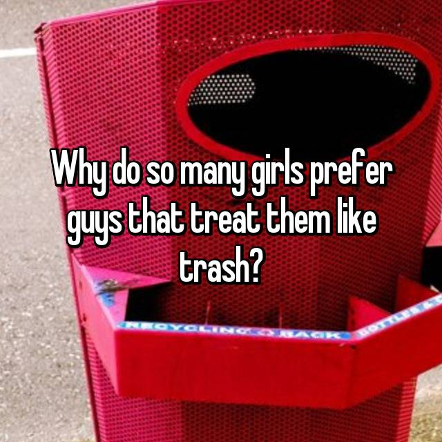 Why do so many girls prefer guys that treat them like trash?