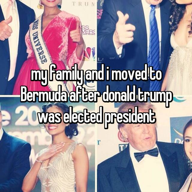 my family and i moved to Bermuda after donald trump was elected president