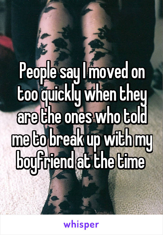 People say I moved on too quickly when they are the ones who told me to break up with my boyfriend at the time