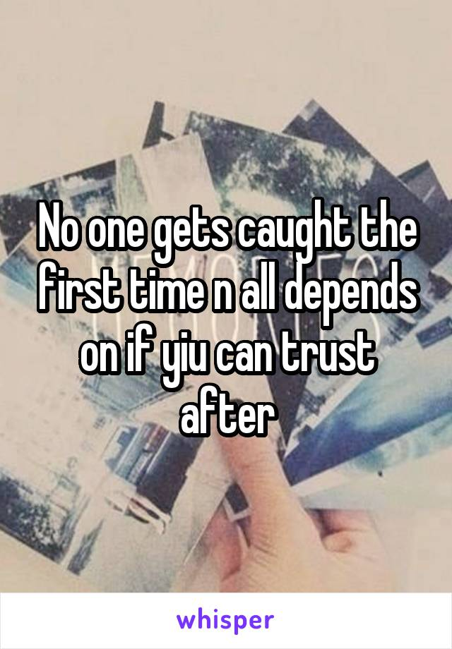 No one gets caught the first time n all depends on if yiu can trust after