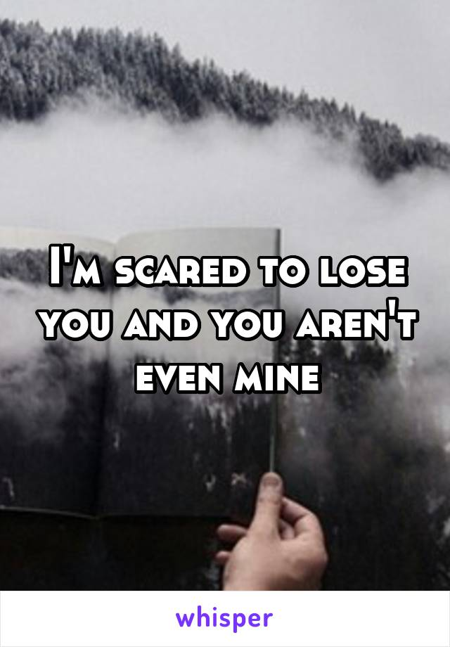 i m scared of losing you