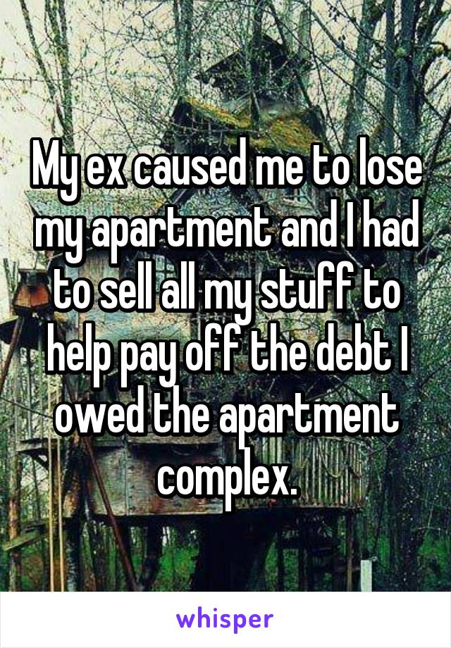 My ex caused me to lose my apartment and I had to sell all my stuff to help pay off the debt I owed the apartment complex.