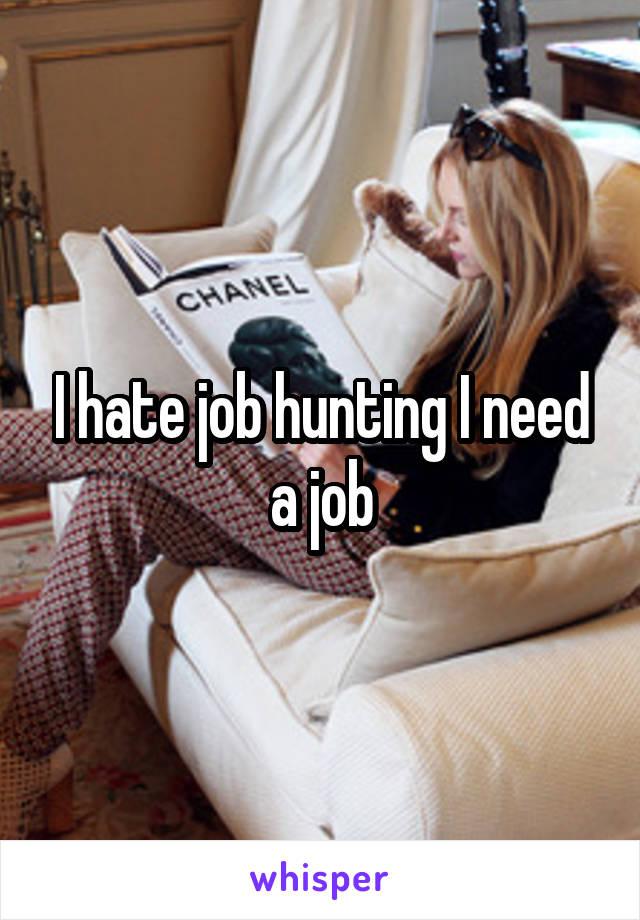 I hate job hunting I need a job