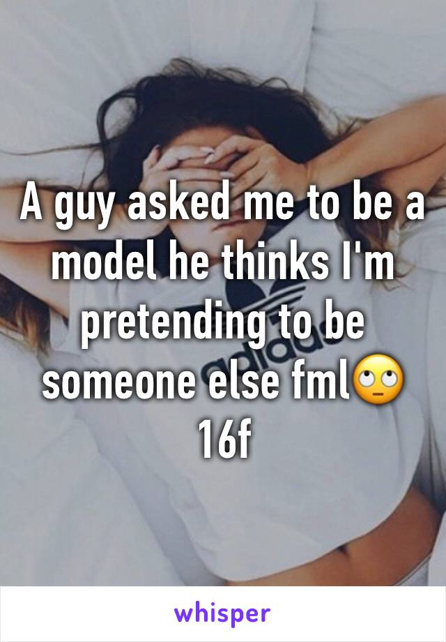 A guy asked me to be a model he thinks I'm pretending to be someone else fml🙄 16f