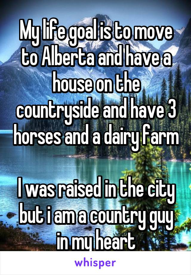 My life goal is to move to Alberta and have a house on the countryside and have 3 horses and a dairy farm  I was raised in the city but i am a country guy in my heart
