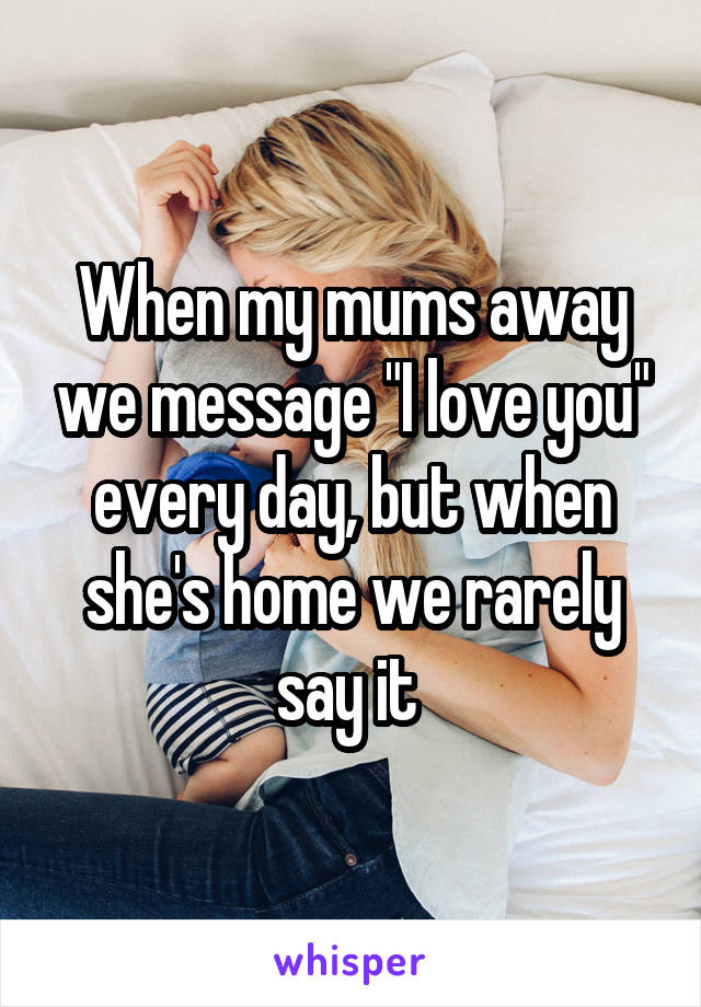 """When my mums away we message """"I love you"""" every day, but when she's home we rarely say it"""