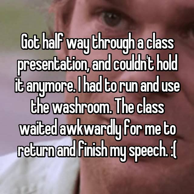 Got half way through a class presentation, and couldn't hold it anymore. I had to run and use the washroom. The class waited awkwardly for me to return and finish my speech. :(