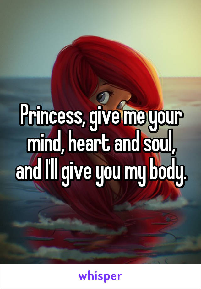 Princess, give me your mind, heart and soul, and I'll give you my body.