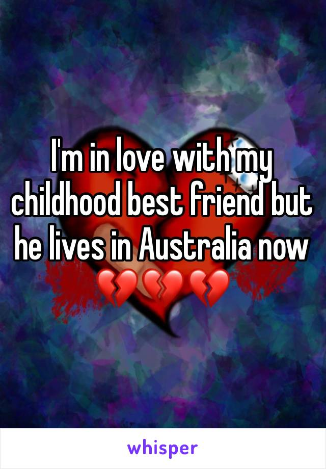 I'm in love with my childhood best friend but he lives in Australia now 💔💔💔