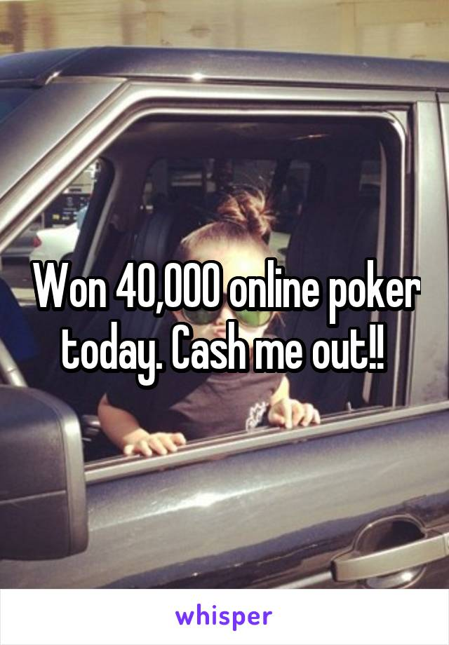 Won 40,000 online poker today. Cash me out!!