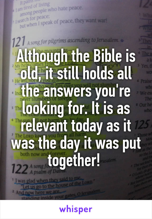 Although the Bible is old, it still holds all the answers you're looking for. It is as relevant today as it was the day it was put together!