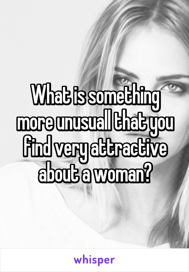 What is something more unusuall that you find very attractive about a woman?