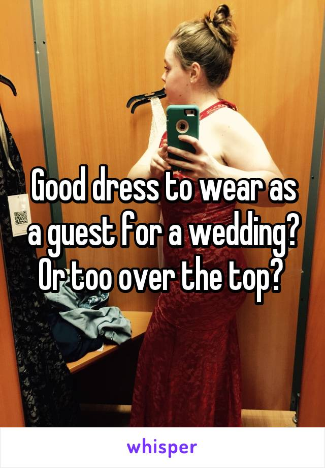Good dress to wear as a guest for a wedding? Or too over the top?