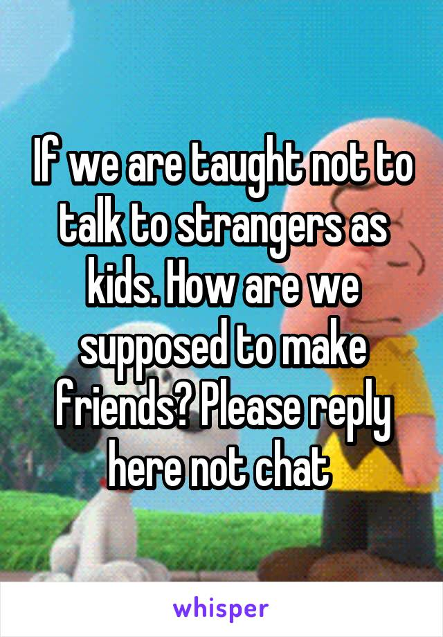 If we are taught not to talk to strangers as kids. How are we supposed to make friends? Please reply here not chat